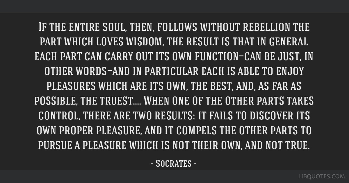 If the entire soul, then, follows without rebellion the part which loves wisdom, the result is that in general each part can carry out its own...