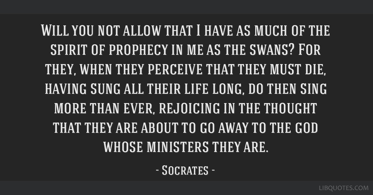 Will you not allow that I have as much of the spirit of prophecy in me as the swans? For they, when they perceive that they must die, having sung all ...