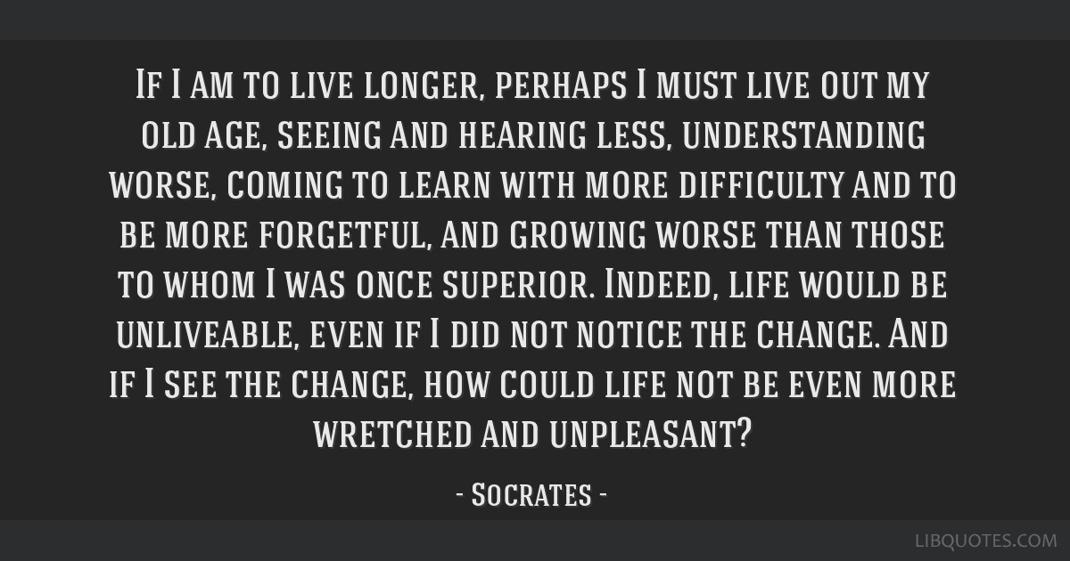 If I am to live longer, perhaps I must live out my old age, seeing and hearing less, understanding worse, coming to learn with more difficulty and to ...
