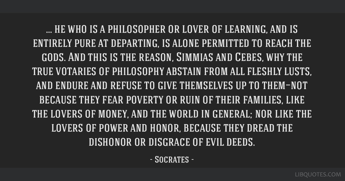 He who is a philosopher or lover of learning, and is entirely pure at departing, is alone permitted to reach the gods. And this is the reason,...
