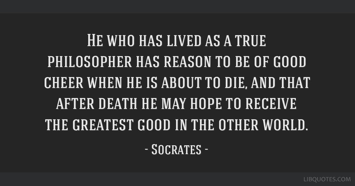 He Who Has Lived As A True Philosopher Has Reason To Be Of Good