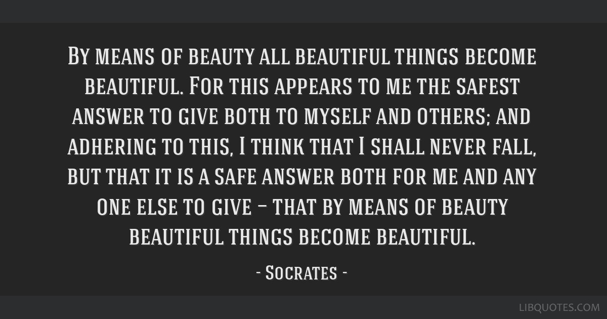 By means of beauty all beautiful things become beautiful. For this appears to me the safest answer to give both to myself and others; and adhering to ...