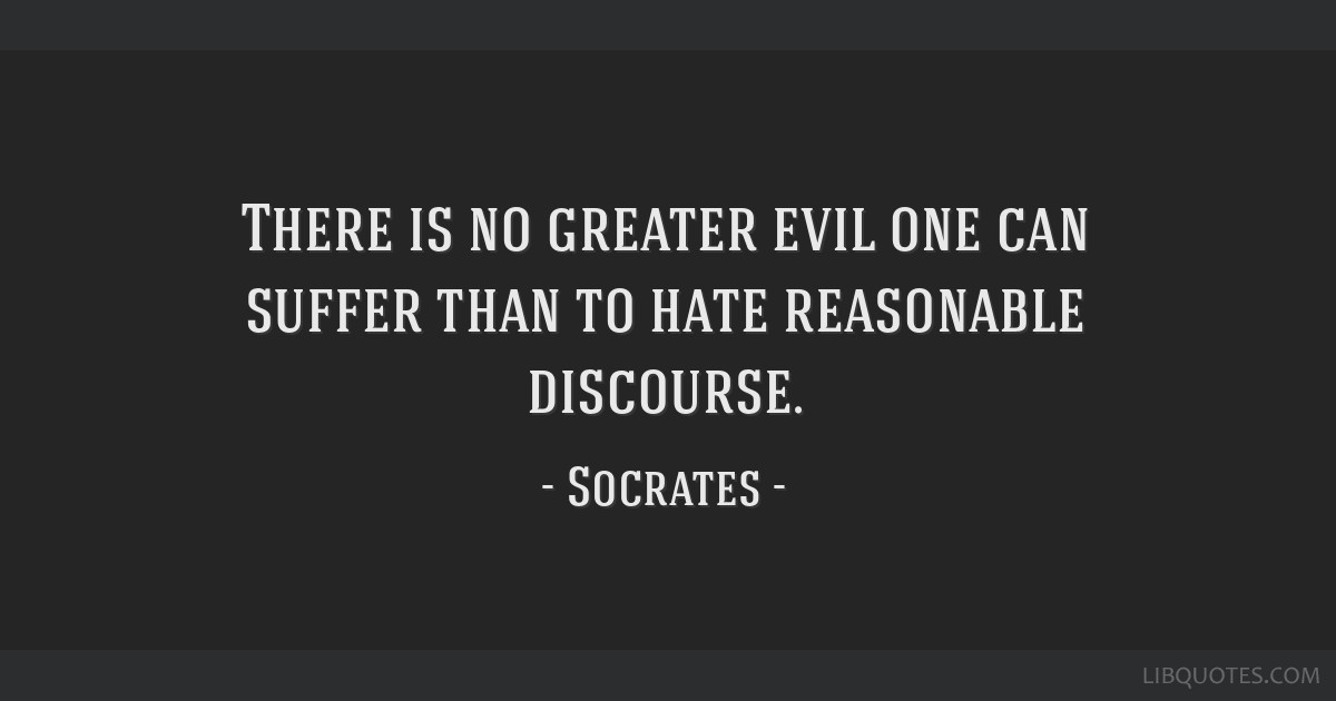 There is no greater evil one can suffer than to hate reasonable discourse.