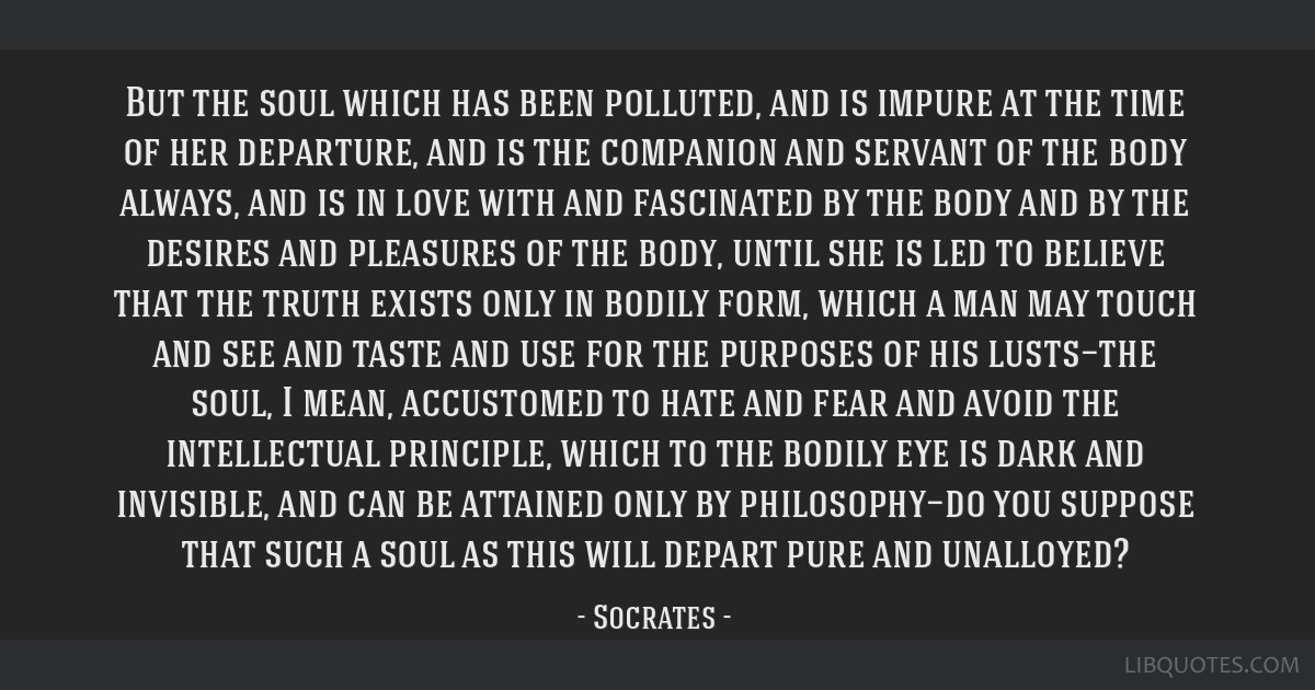 But the soul which has been polluted, and is impure at the time of her departure, and is the companion and servant of the body always, and is in love ...