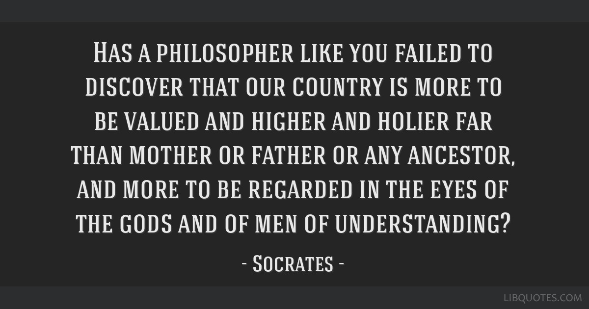 Has a philosopher like you failed to discover that our country is more to be valued and higher and holier far than mother or father or any ancestor,...