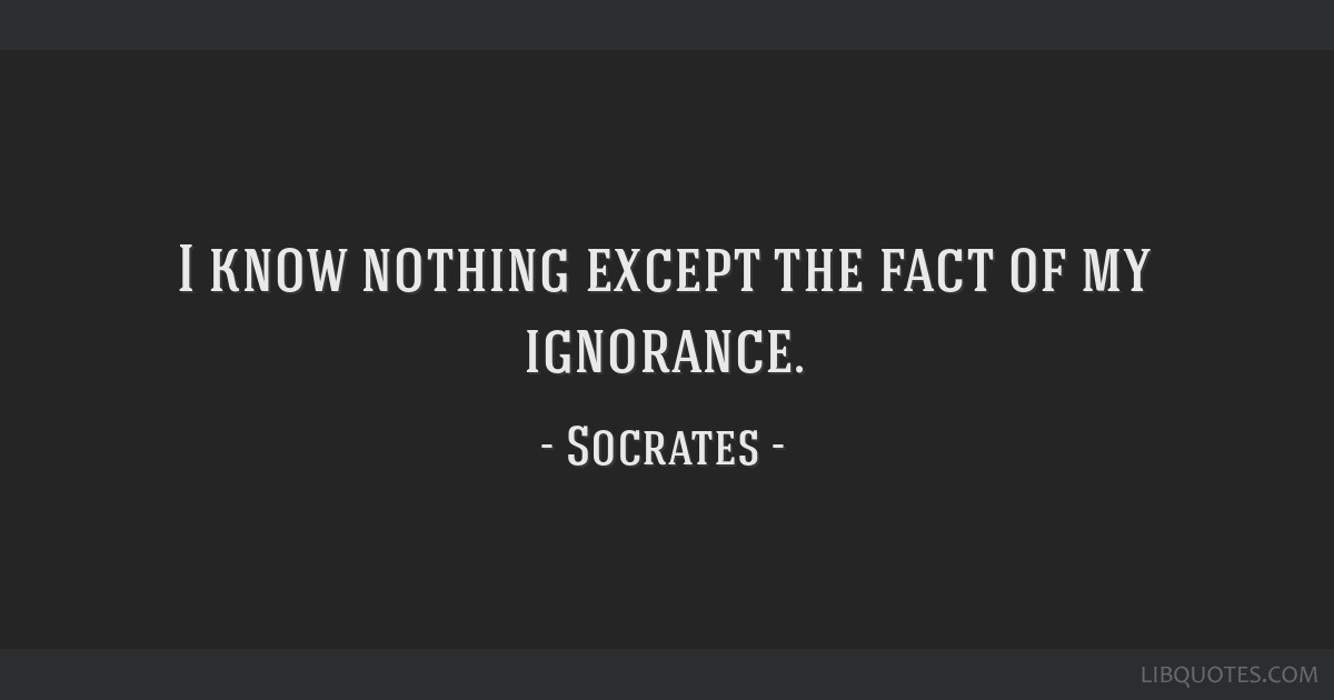 I know nothing except the fact of my ignorance.