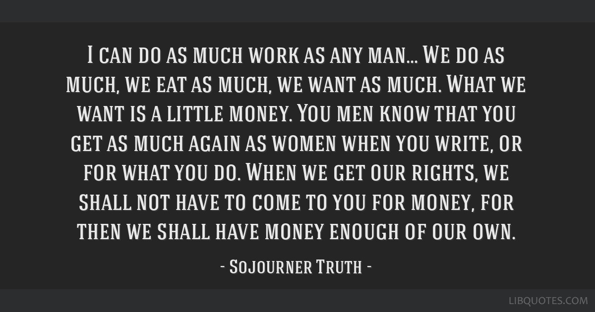 I can do as much work as any man... We do as much, we eat as much, we want as much. What we want is a little money. You men know that you get as much ...