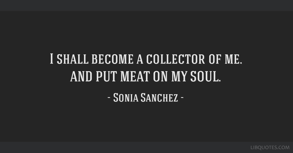 I shall become a collector of me. AND PUT MEAT ON MY SOUL.