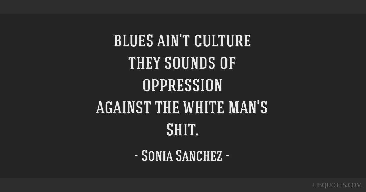 Blues ain't culture they sounds of oppression against the white man's shit.