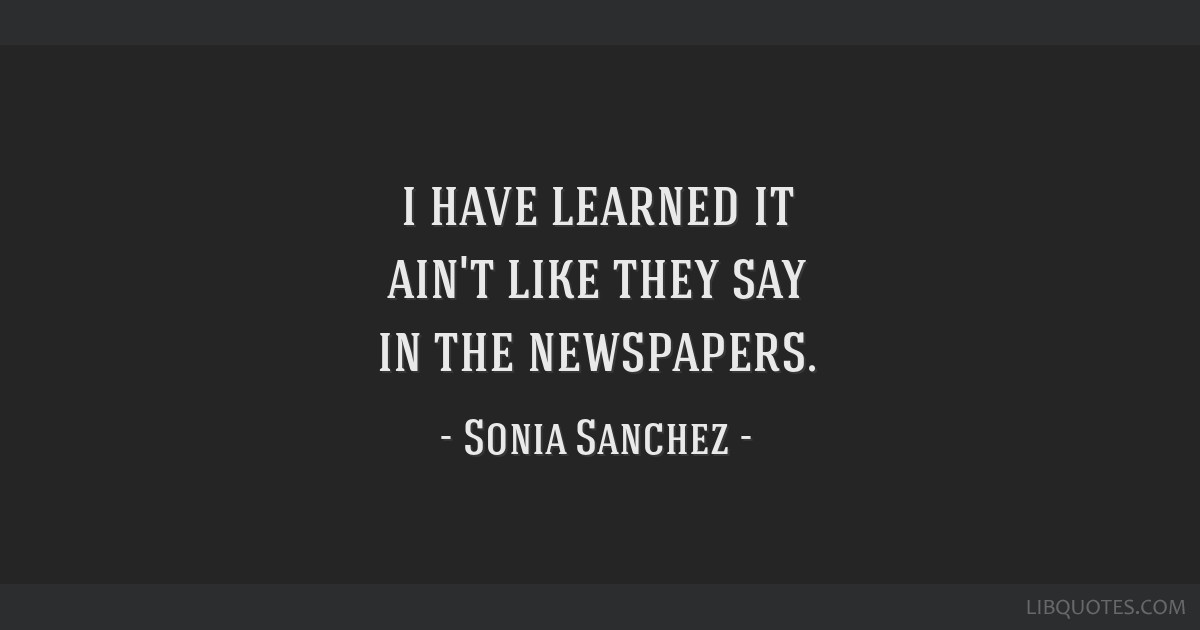I have learned it ain't like they say in the newspapers.
