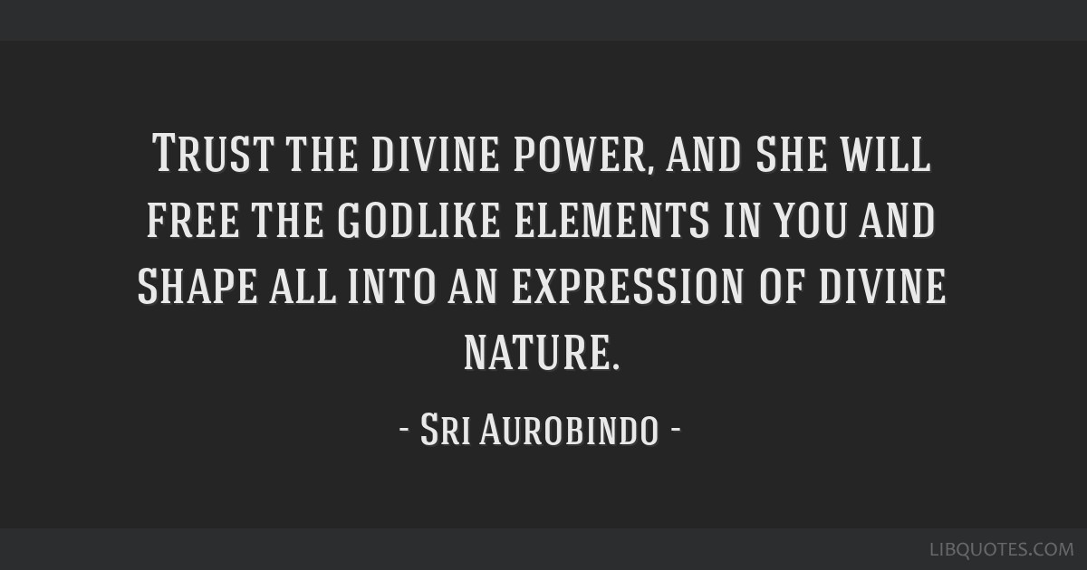 Trust the divine power, and she will free the godlike elements in you and shape all into an expression of divine nature.