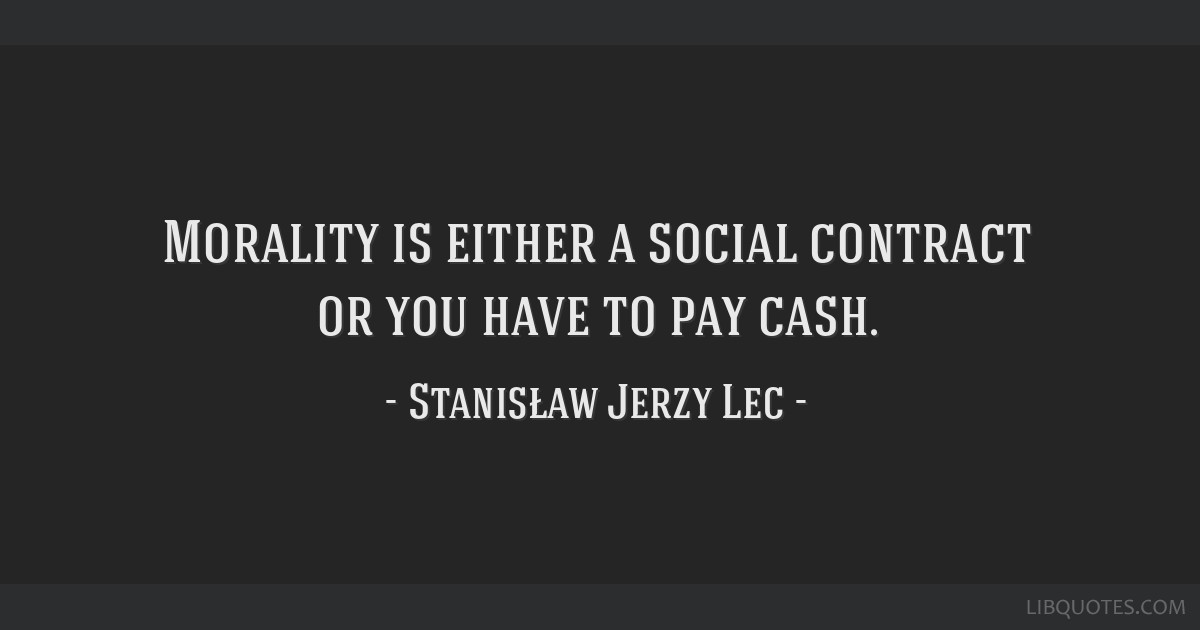 Morality is either a social contract or you have to pay cash.