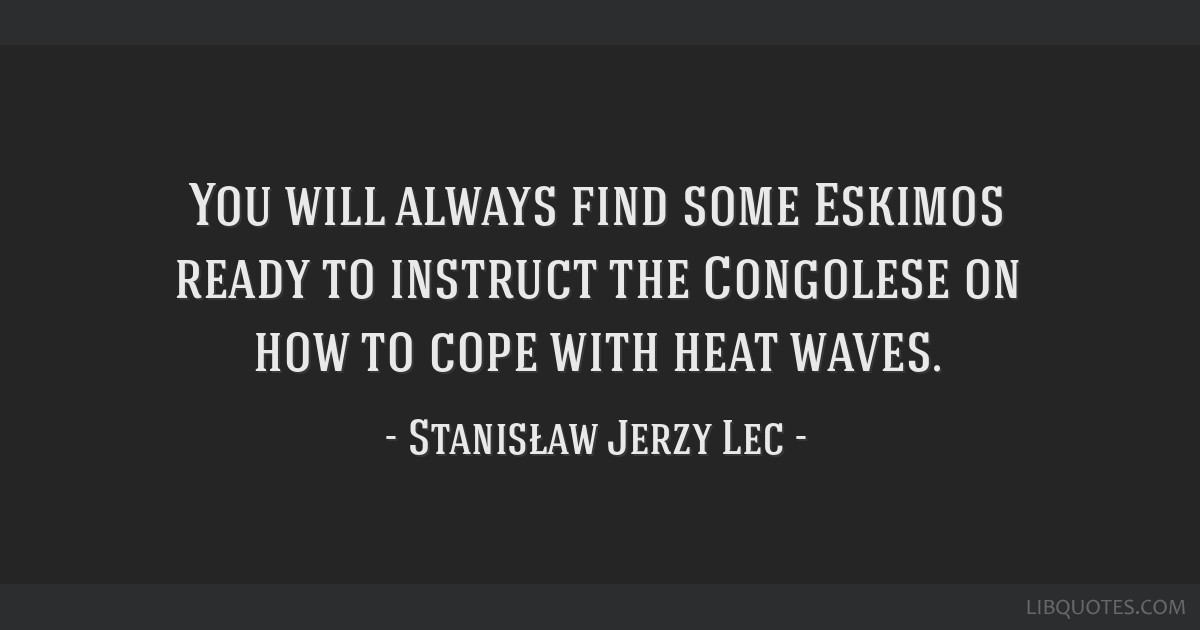 You will always find some Eskimos ready to instruct the Congolese on how to cope with heat waves.
