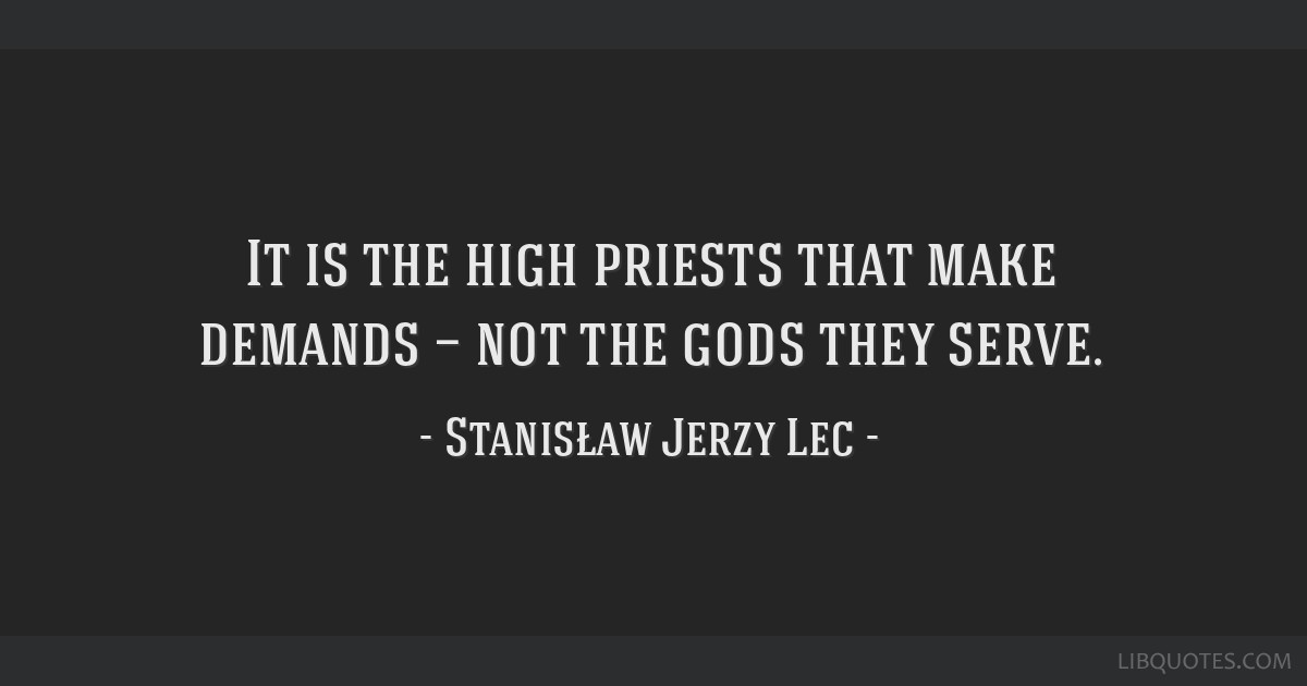 It is the high priests that make demands — not the gods they serve.