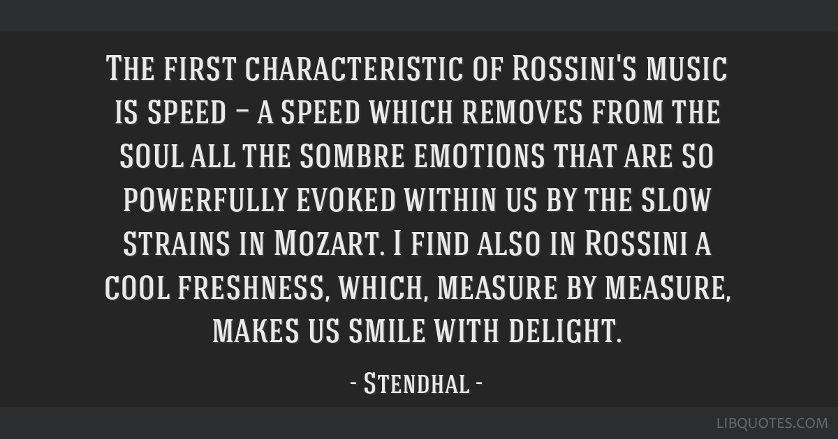 The first characteristic of Rossini's music is speed — a speed which removes from the soul all the sombre emotions that are so powerfully evoked...