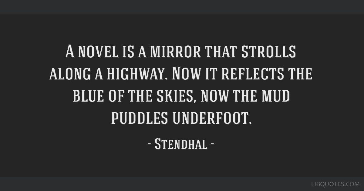 A novel is a mirror that strolls along a highway. Now it reflects the blue of the skies, now the mud puddles underfoot.