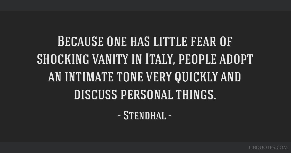 Because one has little fear of shocking vanity in Italy, people adopt an intimate tone very quickly and discuss personal things.