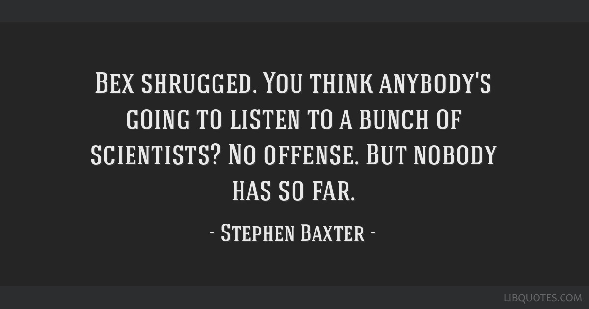 Bex shrugged. You think anybody's going to listen to a bunch of scientists? No offense. But nobody has so far.