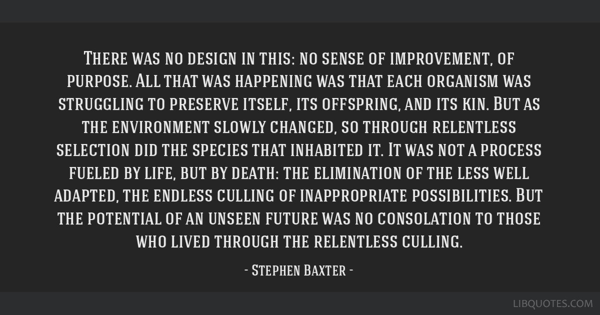 There was no design in this: no sense of improvement, of purpose. All that was happening was that each organism was struggling to preserve itself,...