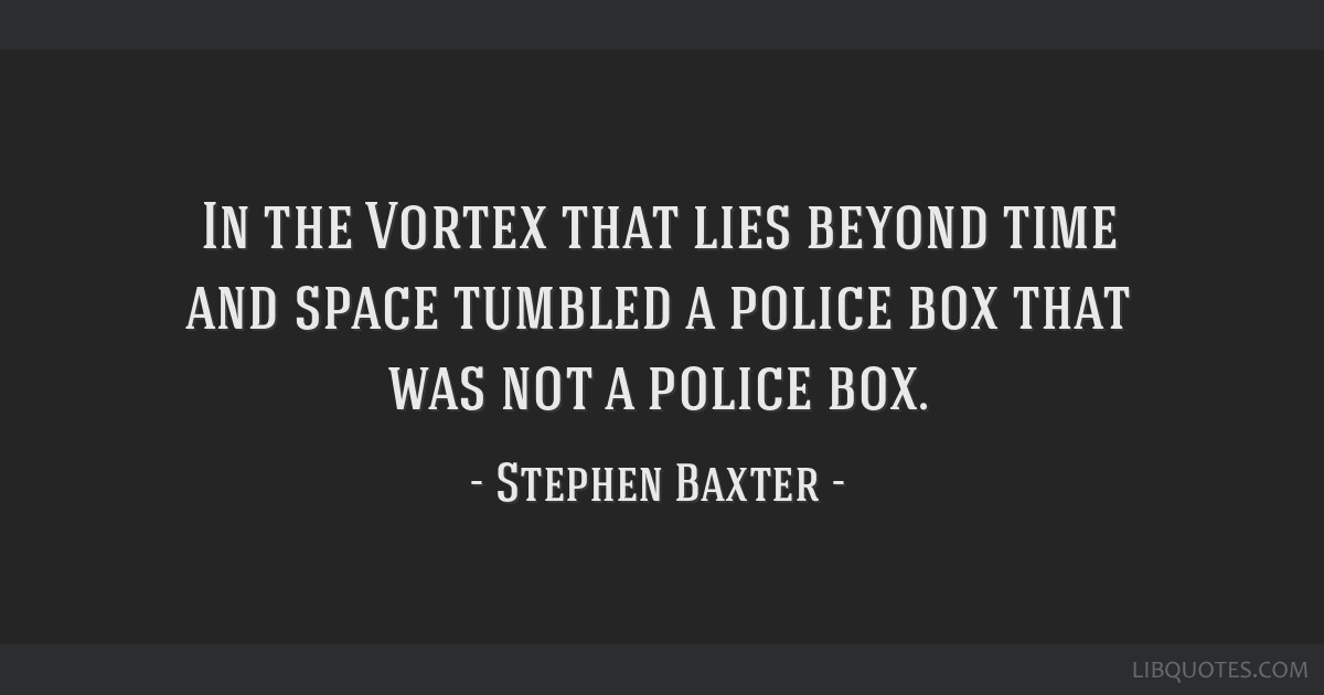 In the Vortex that lies beyond time and space tumbled a police box that was not a police box.