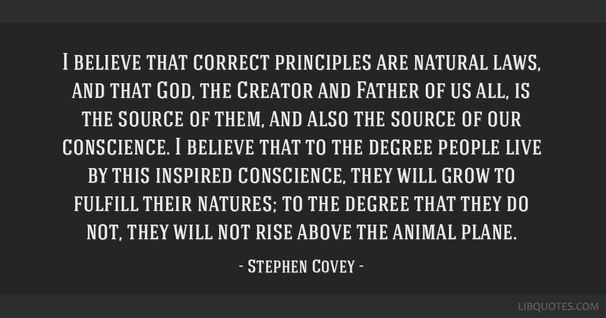 I believe that correct principles are natural laws, and that God, the Creator and Father of us all, is the source of them, and also the source of our ...