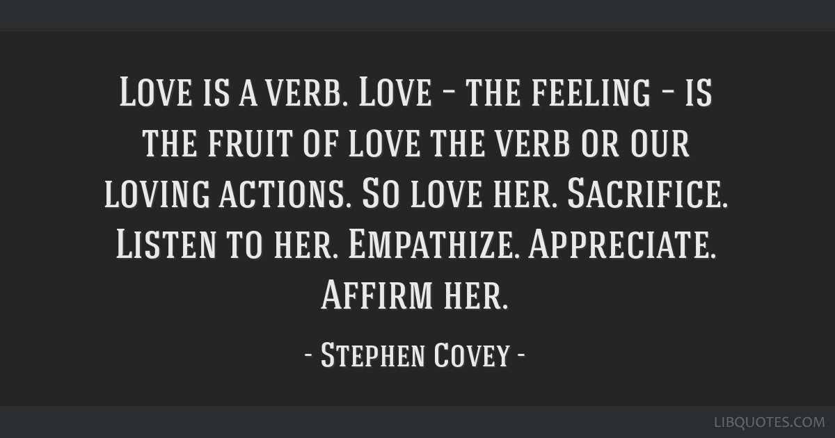Love is a verb. Love – the feeling – is the fruit of love the verb or our loving actions. So love her. Sacrifice. Listen to her. Empathize....