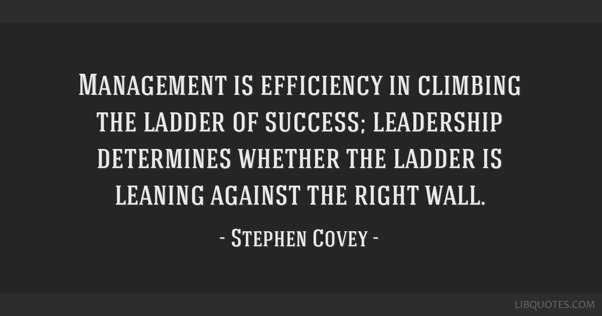 Management is efficiency in climbing the ladder of success; leadership determines whether the ladder is leaning against the right wall.