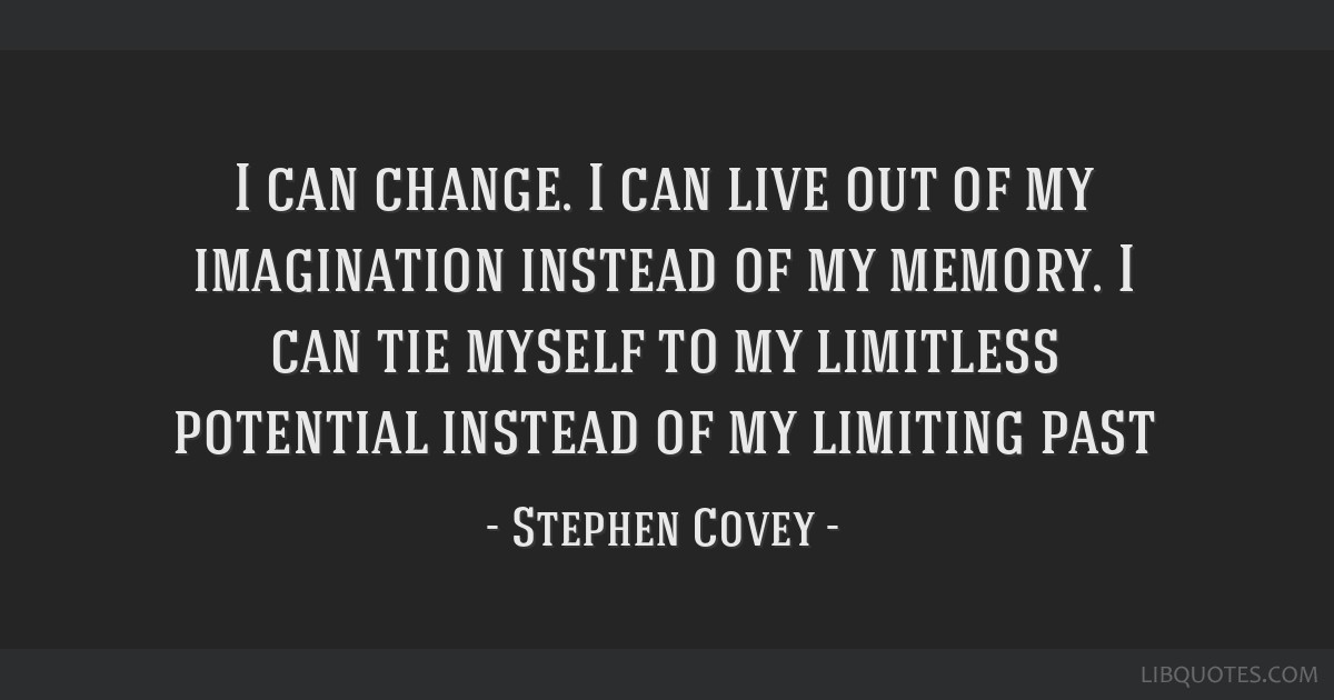 I can change. I can live out of my imagination instead of my memory. I can tie myself to my limitless potential instead of my limiting past