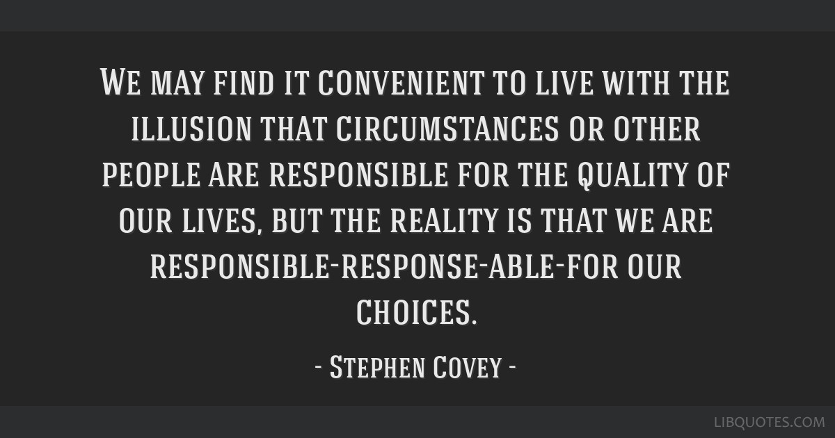 We may find it convenient to live with the illusion that circumstances or other people are responsible for the quality of our lives, but the reality...