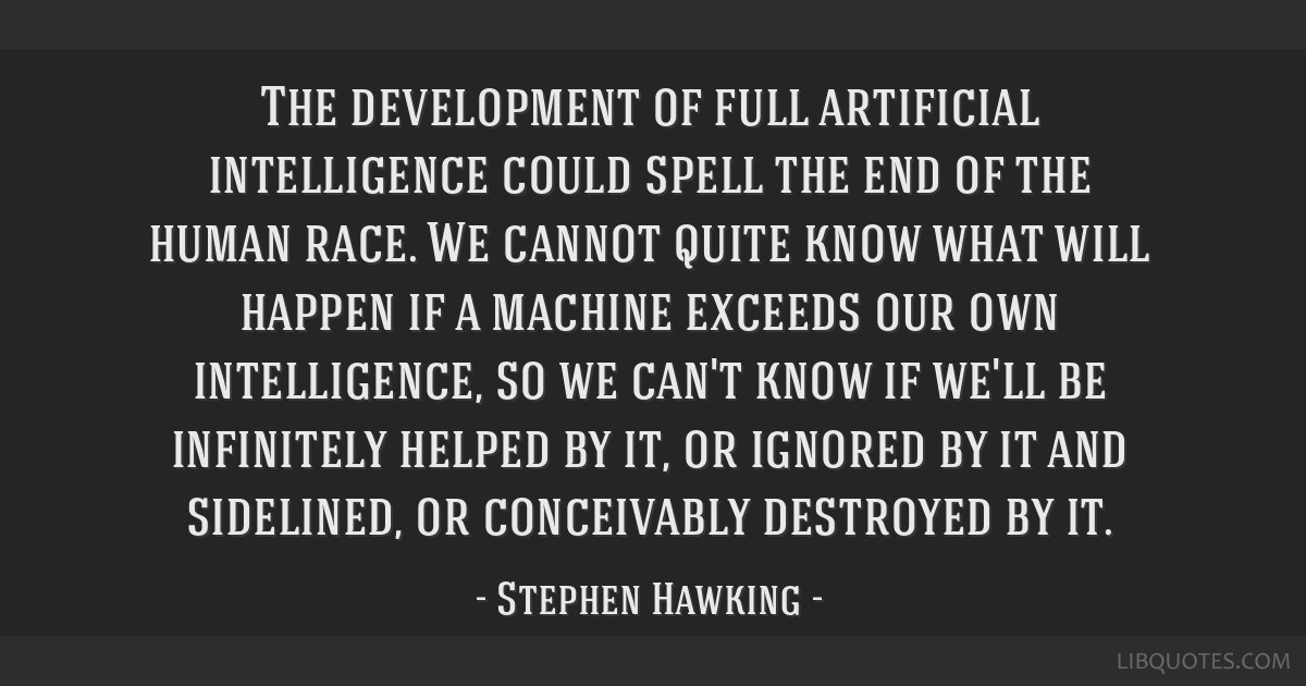 The development of full artificial intelligence could spell the end of the human race. We cannot quite know what will happen if a machine exceeds our ...