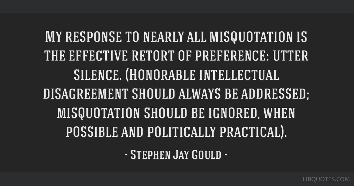 My response to nearly all misquotation is the effective retort of preference: utter silence. (Honorable intellectual disagreement should always be...