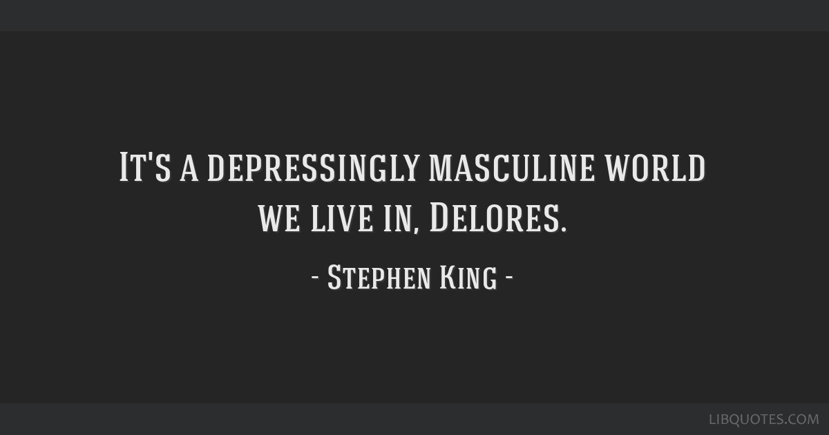 It's a depressingly masculine world we live in, Delores.