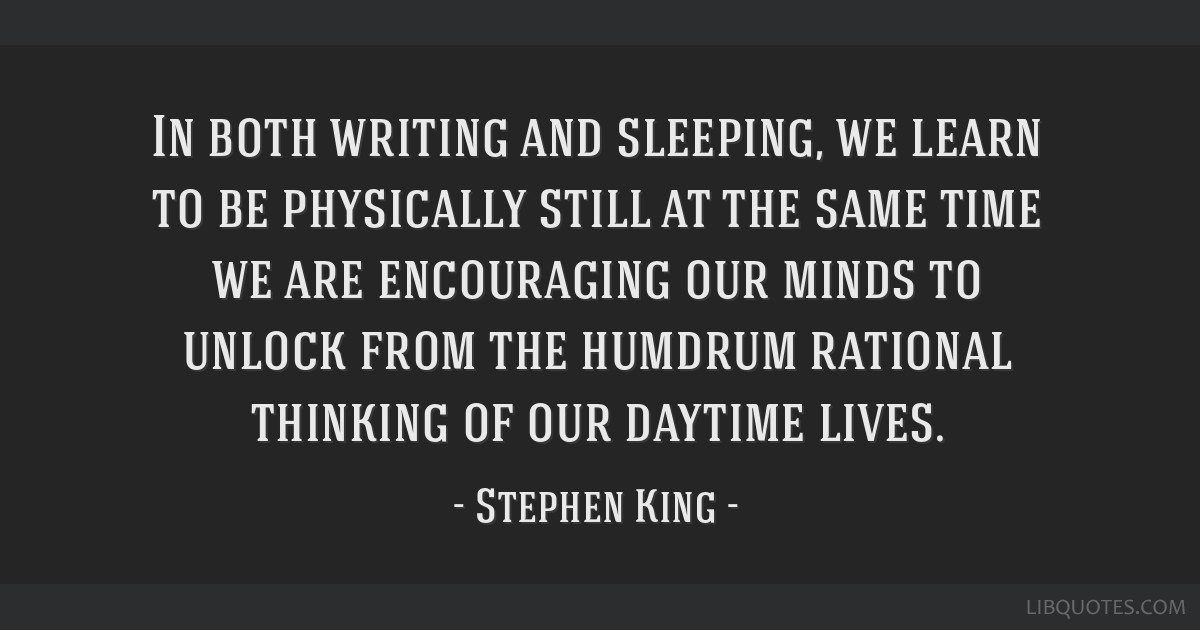 In both writing and sleeping, we learn to be physically still at the same time we are encouraging our minds to unlock from the humdrum rational...