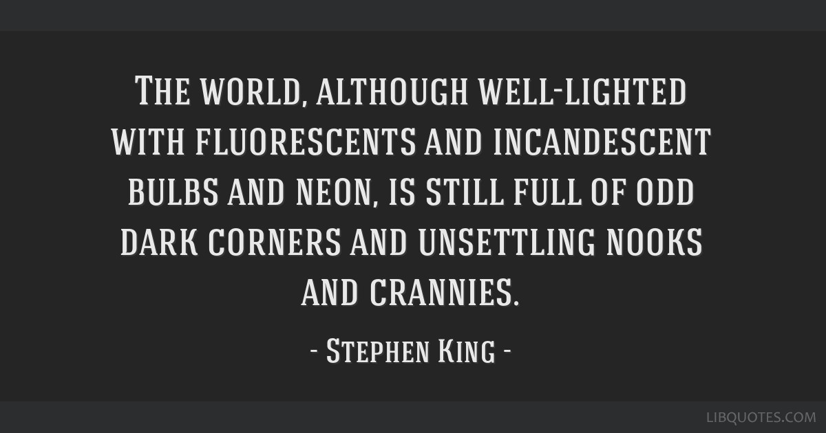 The world, although well-lighted with fluorescents and incandescent bulbs and neon, is still full of odd dark corners and unsettling nooks and...