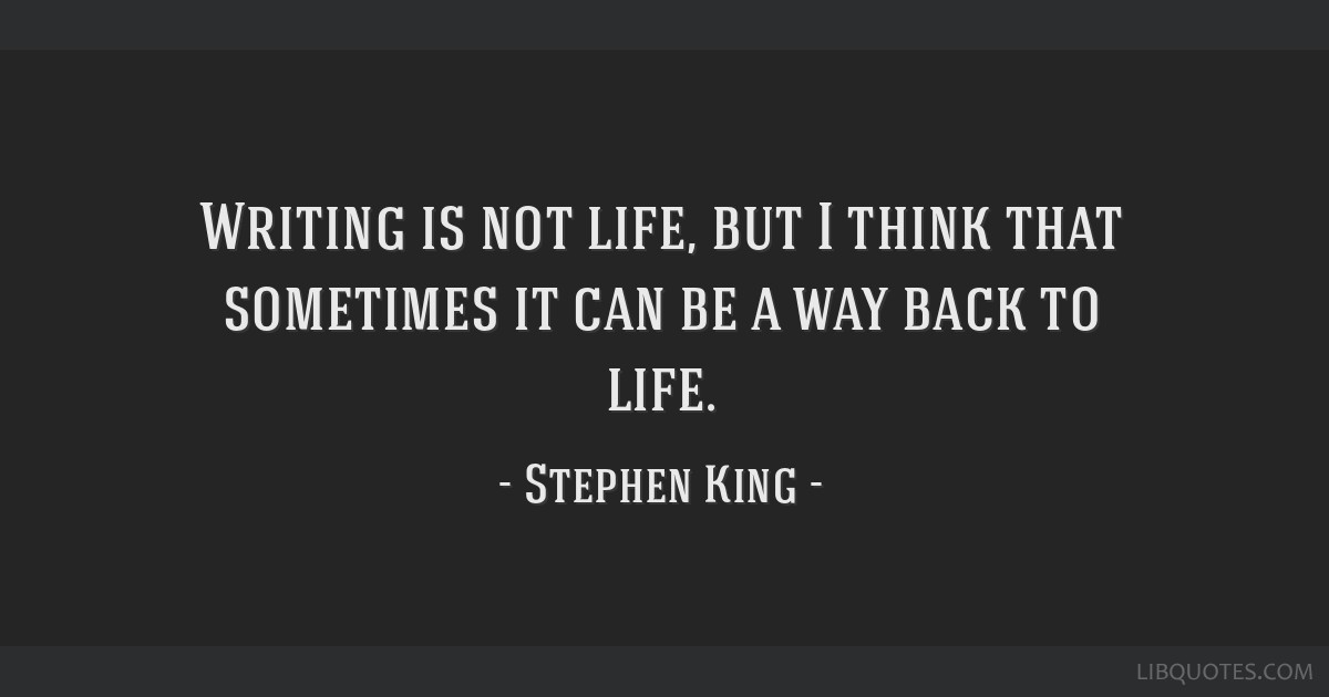 Writing is not life, but I think that sometimes it can be a way back to life.