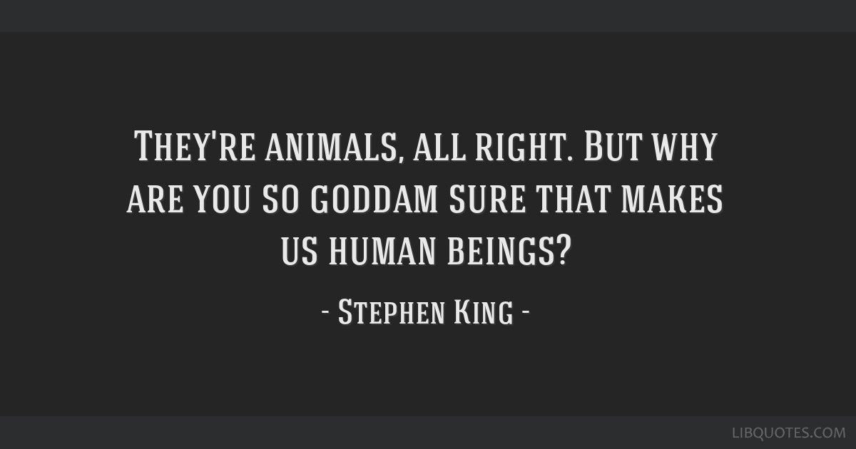 They're animals, all right. But why are you so goddam sure that makes us human beings?