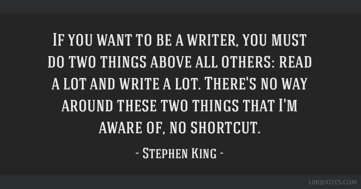 If you want to be a writer, you must do two things above all others: read a lot and write a lot. There's no way around these two things that I'm...