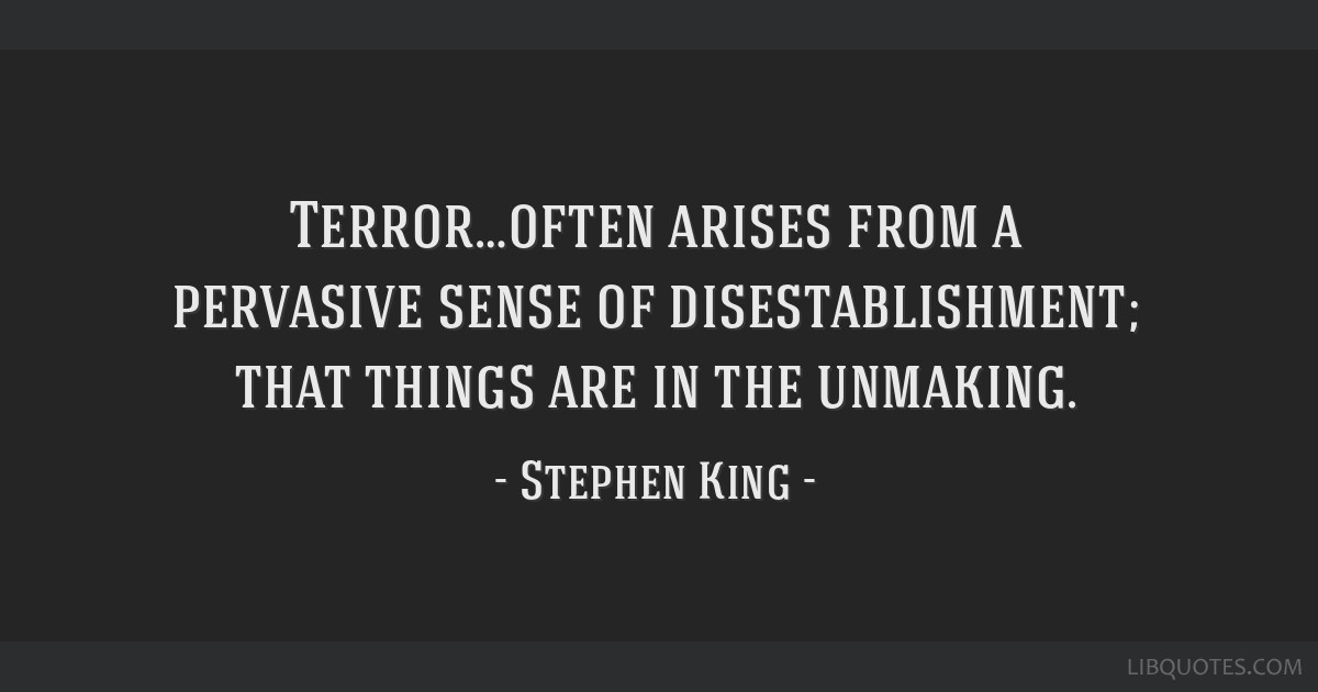 Terror…often arises from a pervasive sense of disestablishment; that things are in the unmaking.