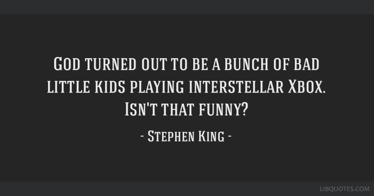 God Turned Out To Be A Bunch Of Bad Little Kids Playing Interstellar