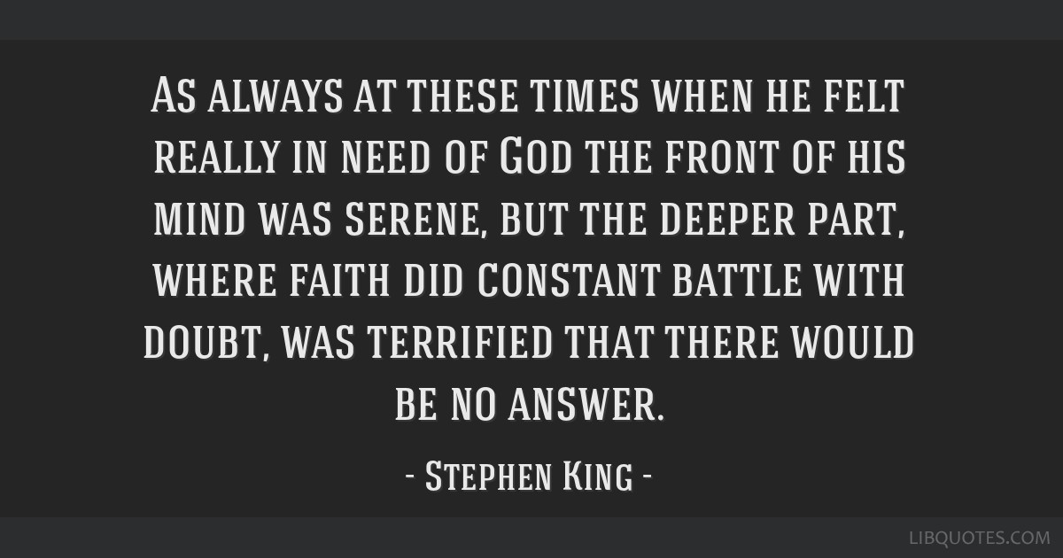 As always at these times when he felt really in need of God the front of his mind was serene, but the deeper part, where faith did constant battle...