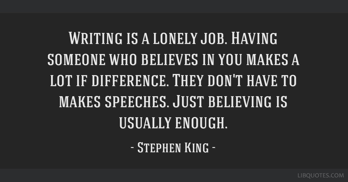 Writing is a lonely job. Having someone who believes in you makes a lot if difference. They don't have to makes speeches. Just believing is usually...