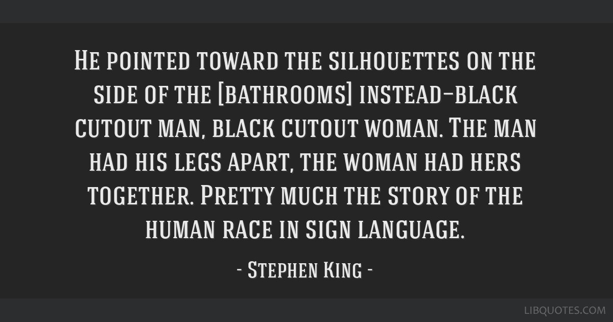 He pointed toward the silhouettes on the side of the [bathrooms] instead—black cutout man, black cutout woman. The man had his legs apart, the...