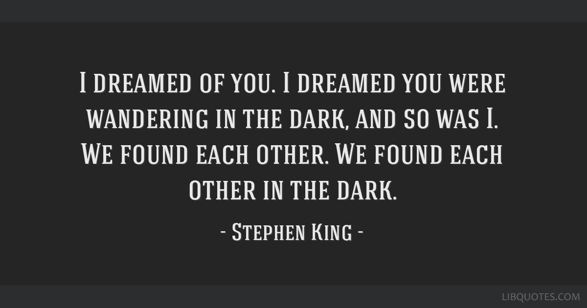 I dreamed of you. I dreamed you were wandering in the dark, and so was I. We found each other. We found each other in the dark.