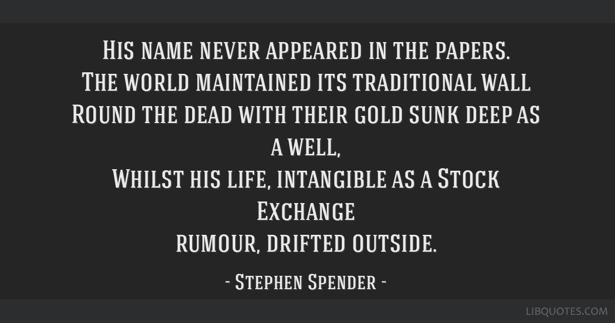 His name never appeared in the papers. The world maintained its traditional wall Round the dead with their gold sunk deep as a well, Whilst his life, ...