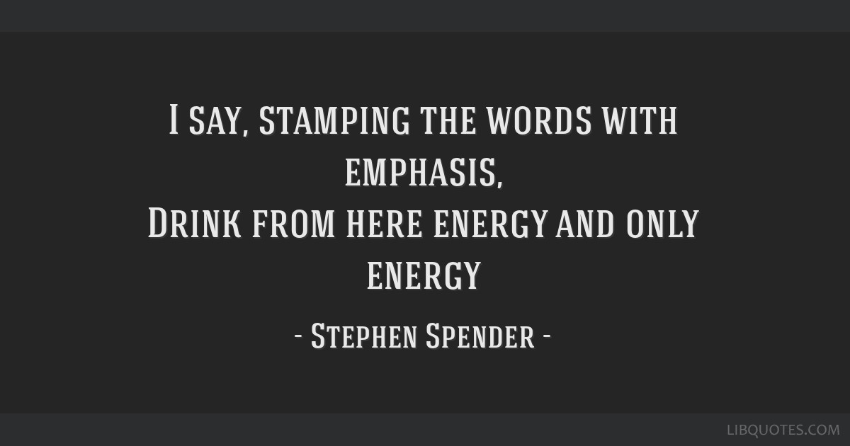 I say, stamping the words with emphasis, Drink from here energy and only energy