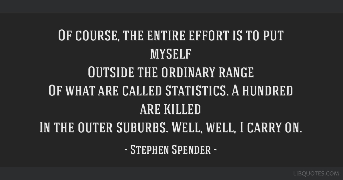 Of course, the entire effort is to put myself Outside the ordinary range Of what are called statistics. A hundred are killed In the outer suburbs....