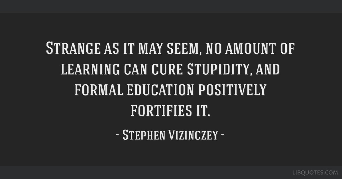 Strange as it may seem, no amount of learning can cure stupidity, and formal education positively fortifies it.