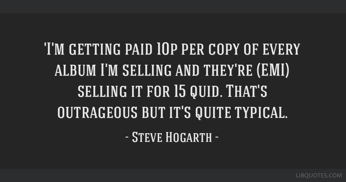 'I'm getting paid 10p per copy of every album I'm selling and they're (EMI) selling it for 15 quid. That's outrageous but it's quite typical.