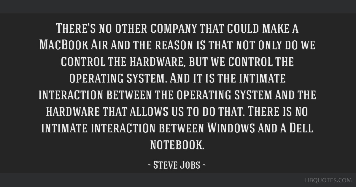 There's no other company that could make a MacBook Air and the reason is that not only do we control the hardware, but we control the operating...