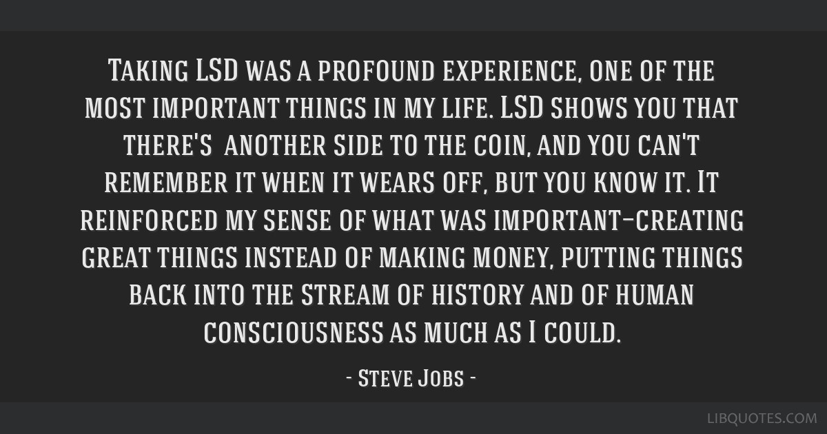 Taking LSD was a profound experience, one of the most important things in my life. LSD shows you that there's another side to the coin, and you...
